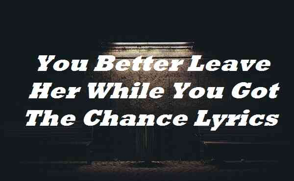You Better Leave Her While You Got The Chance Lyrics