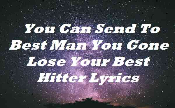 You Can Send To Best Man You Gone Lose Your Best Hitter Lyrics