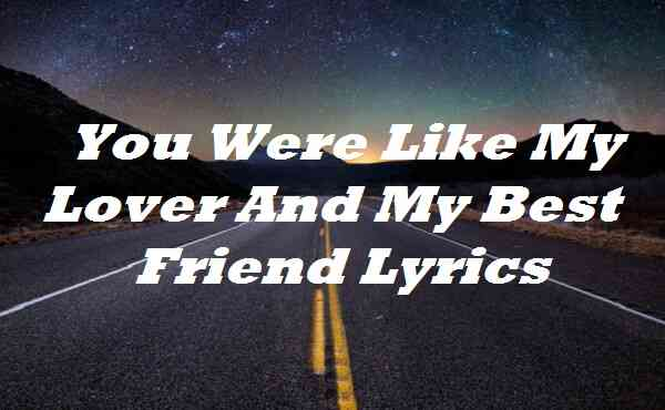You Were Like My Lover And My Best Friend Lyrics