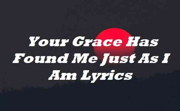 Your Grace Has Found Me Just As I Am Lyrics