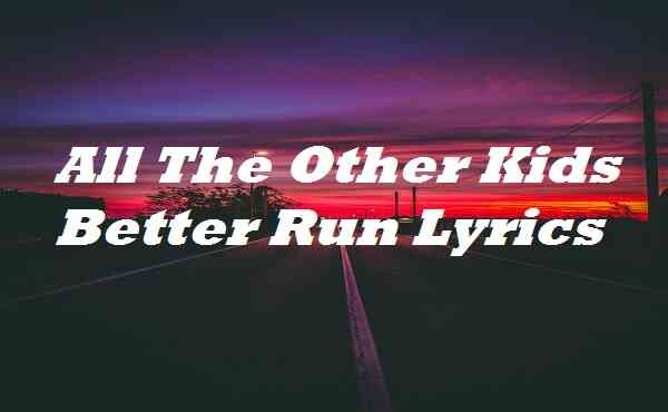All The Other Kids Better Run Lyrics