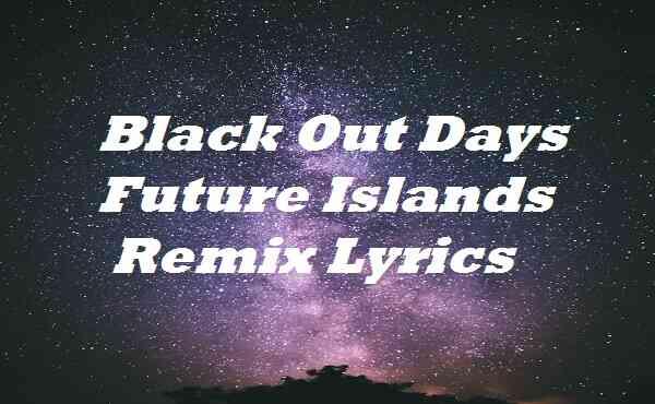 Black Out Days Future Islands Remix Lyrics