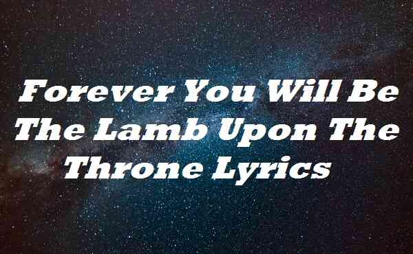 Forever You Will Be The Lamb Upon The Throne Lyrics