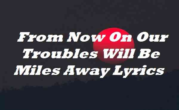 From Now On Our Troubles Will Be Miles Away Lyrics