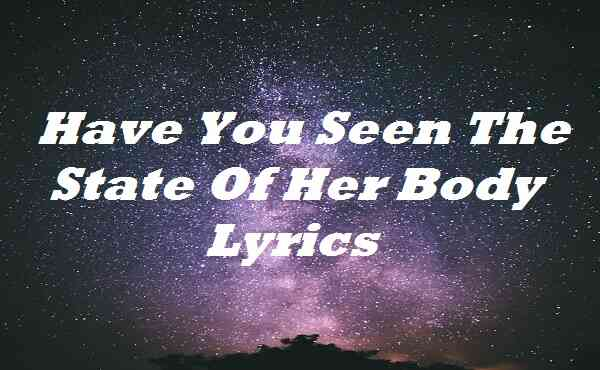 Have You Seen The State Of Her Body Lyrics