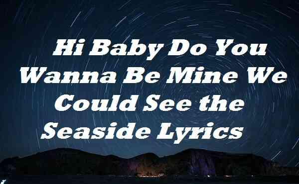 Hi Baby Do You Wanna Be Mine We Could See the Seaside Lyrics