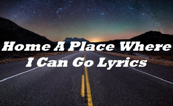 Home A Place Where I Can Go Lyrics