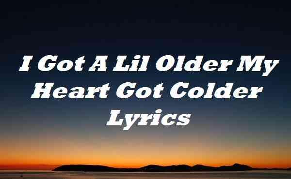 I Got A Lil Older My Heart Got Colder Lyrics