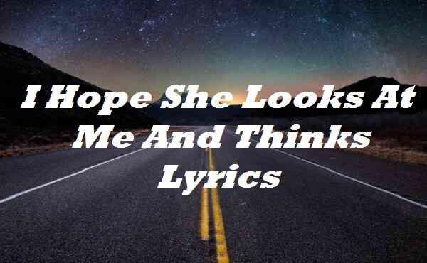 I Hope She Looks At Me And Thinks Lyrics