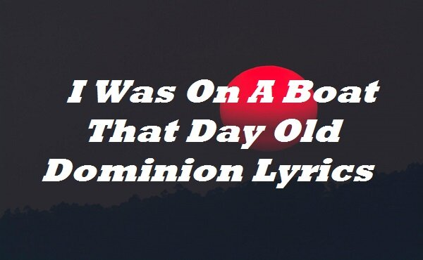 I Was On A Boat That Day Old Dominion Lyrics