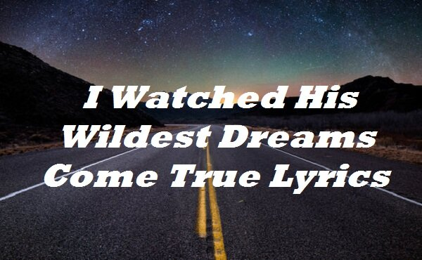 I Watched His Wildest Dreams Come True Lyrics