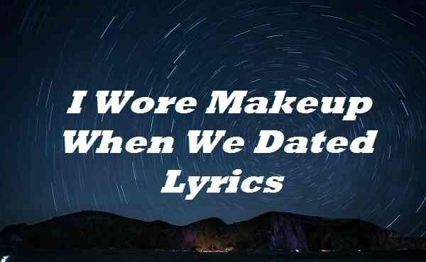 I Wore Makeup When We Dated Lyrics