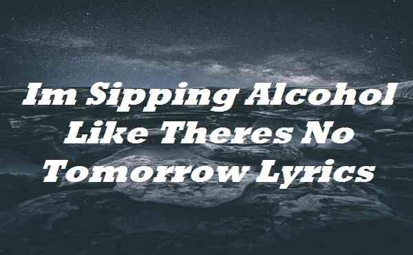 Im Sipping Alcohol Like Theres No Tomorrow Lyrics
