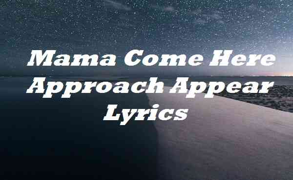 Mama Come Here Approach Appear Lyrics