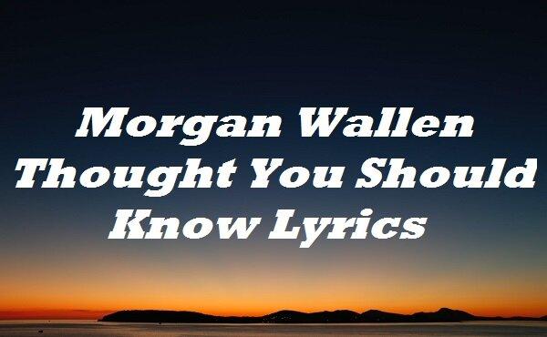Morgan Wallen Thought You Should Know Lyrics