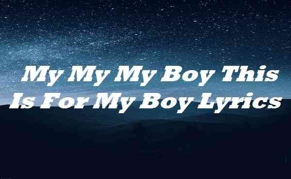 My My My Boy This Is For My Boy Lyrics
