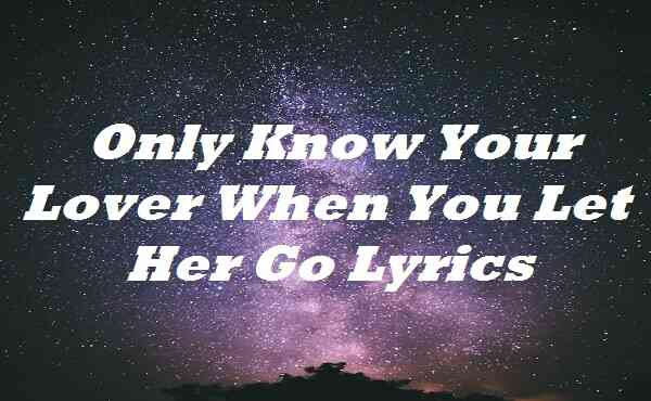 Only Know Your Lover When You Let Her Go Lyrics