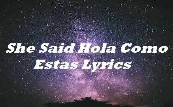 She Said Hola Como Estas Lyrics