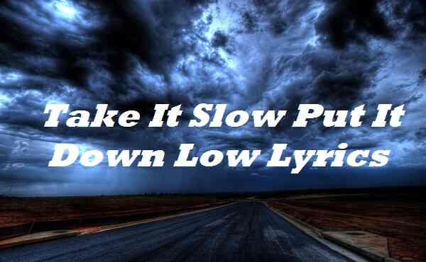 Take It Slow Put It Down Low Lyrics
