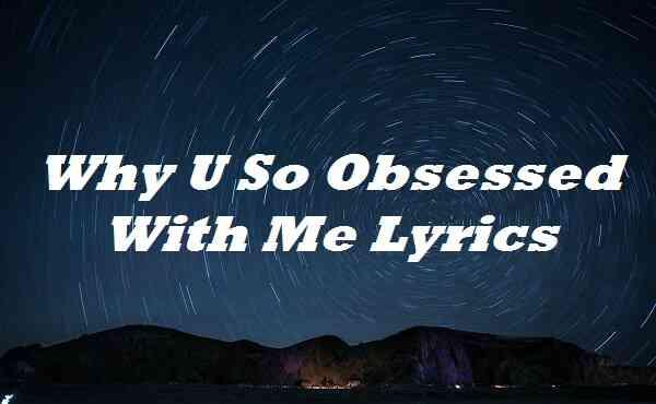 Why U So Obsessed With Me Lyrics