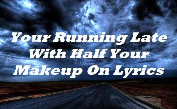 Your Running Late With Half Your Makeup On Lyrics