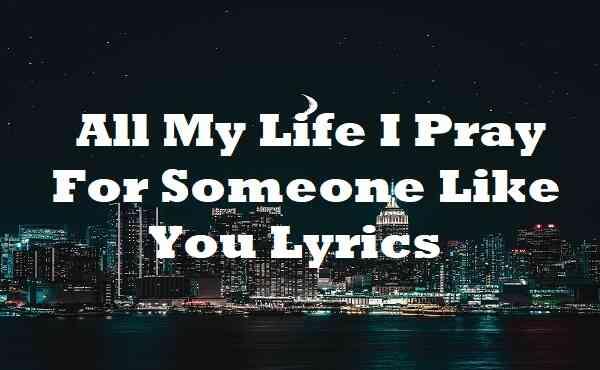 All My Life I Pray For Someone Like You Lyrics