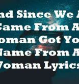 And Since We All Came From A Woman Got Your Name From A Woman Lyrics