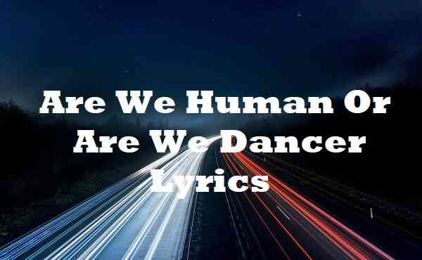 Are We Human Or Are We Dancer Lyrics