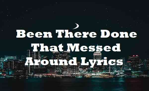Been There Done That Messed Around Lyrics