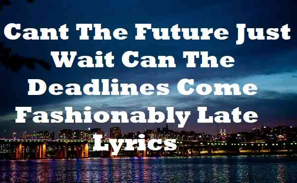 Cant the Future Just Wait Can the Deadlines Come Fashionably Late Lyrics