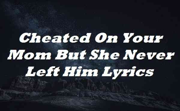 Cheated On Your Mom But She Never Left Him Lyrics