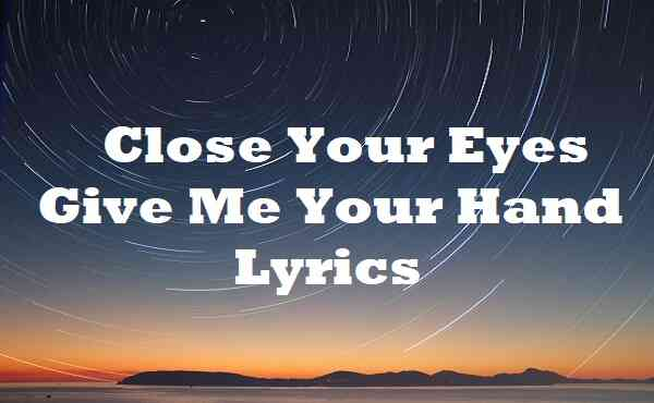 Close Your Eyes Give Me Your Hand Lyrics