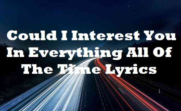 Could I Interest You In Everything All Of The Time Lyrics
