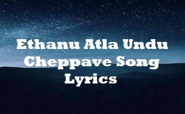Ethanu Atla Undu Cheppave Song Lyrics