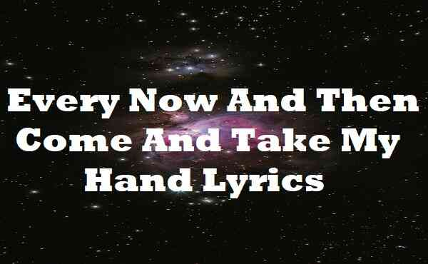 Every Now And Then Come And Take My Hand Lyrics