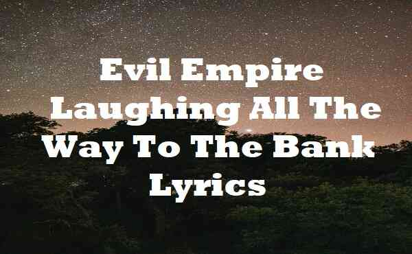 Evil Empire Laughing All The Way To The Bank Lyrics