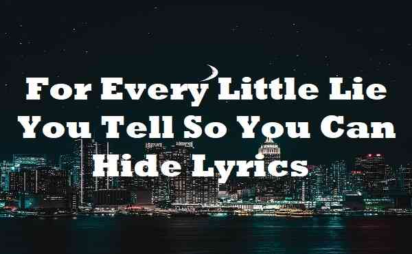 For Every Little Lie You Tell So You Can Hide Lyrics