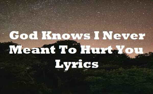 God Knows I Never Meant To Hurt You Lyrics