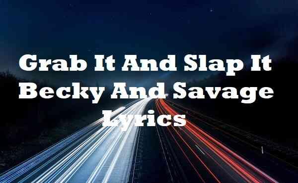 Grab It and Slap It Becky and Savage Lyrics