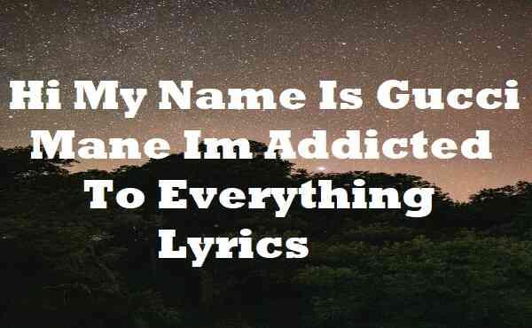 Hi My Name Is Gucci Mane Im Addicted To Everything Lyrics