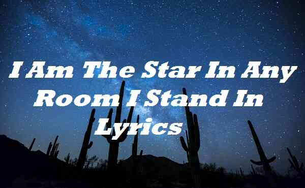 I Am The Star In Any Room I Stand In Lyrics
