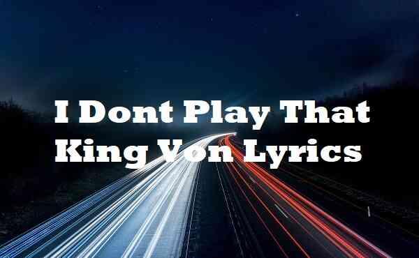 I Dont Play That King Von Lyrics
