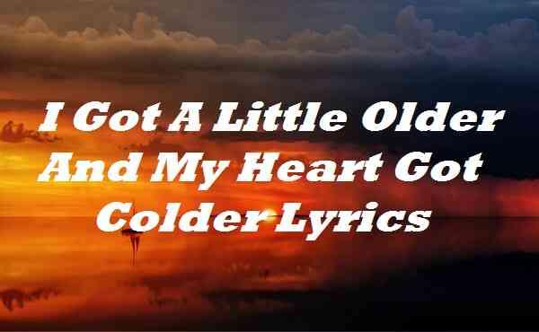 I Got A Little Older And My Heart Got Colder Lyrics