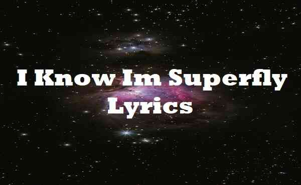 I Know Im Superfly Lyrics