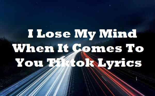 I Lose My Mind When It Comes To You Tiktok Lyrics