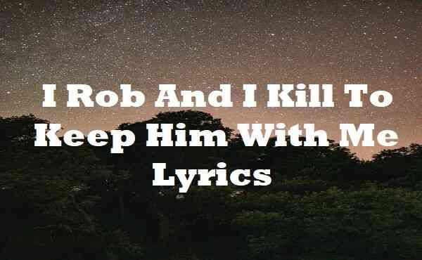 I Rob And I Kill To Keep Him With Me Lyrics