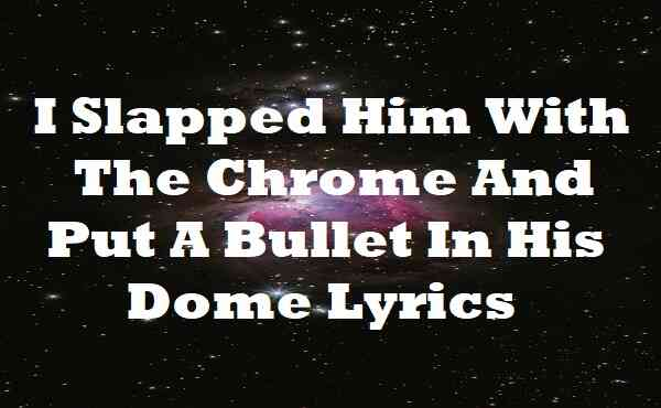 I Slapped Him With The Chrome And Put A Bullet In His Dome Lyrics
