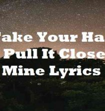 I Take Your Hand And Pull It Closer To Mine Lyrics