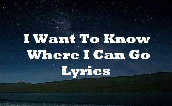 I Want To Know Where I Can Go Lyrics