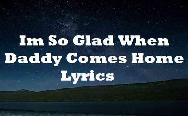 Im So Glad When Daddy Comes Home Lyrics